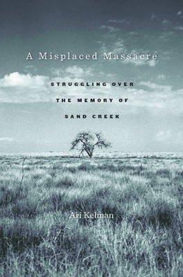 A Misplaced Massacre - Struggling over the Memory of Sand Creek (Electronic book text): Ari Kelman