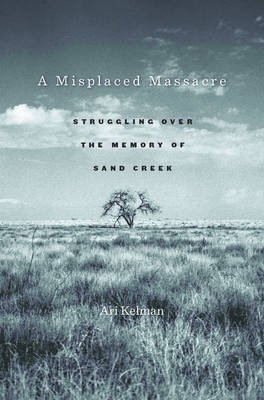 A Misplaced Massacre - Struggling over the Memory of Sand Creek (Electronic book text): Ari Kelman
