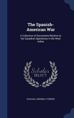 The Spanish-American War - A Collection of Documents Relative to the Squadron Operations in the West Indies (Hardcover):...