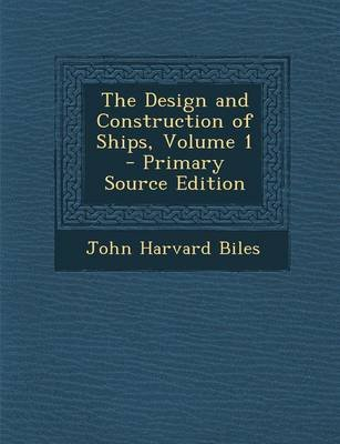 The Design and Construction of Ships, Volume 1 - Primary Source Edition (Paperback): John Harvard Biles