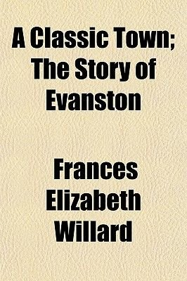 A Classic Town; The Story of Evanston (Paperback): Frances Elizabeth Willard