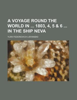 A Voyage Round the World in 1803, 4, 5 & 6 in the Ship Neva (Paperback): Yurii Fedorovich Lisyanskii