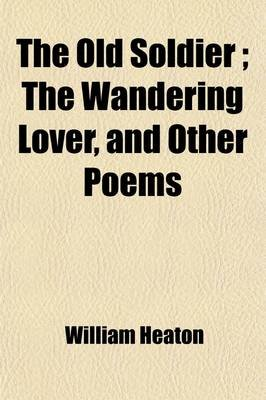 The Old Soldier; The Wandering Lover, and Other Poems. Together with a Sketch of the Author's Life (Paperback): William...