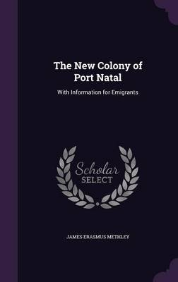 The New Colony of Port Natal - With Information for Emigrants (Hardcover): James Erasmus Methley