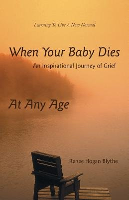 When Your Baby Dies - An Inspirational Journey of Grief (Paperback): Renee Hogan Blythe