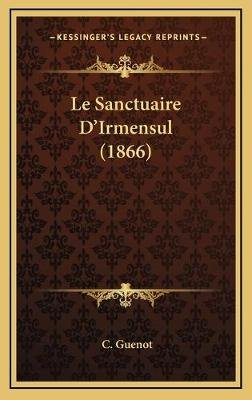 Le Sanctuaire D'Irmensul (1866) (English, French, Hardcover): C Guenot
