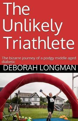 The Unlikely Triathlete - The Bizarre Journey of a Podgy Middle Aged Diabetic (Paperback): Deborah Longman