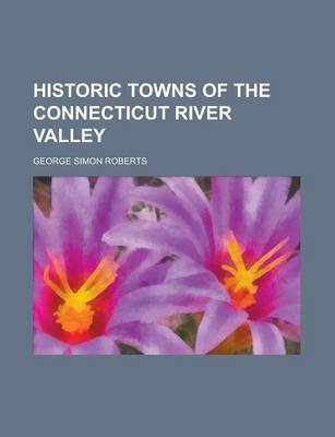 Historic Towns of the Connecticut River Valley (Paperback): George Simon Roberts
