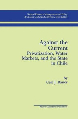 Against the Current - Privatization, Water Markets, and the State in Chile (Hardcover, 1998): Carl J. Bauer