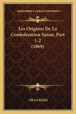 Les Origines de La Confederation Suisse, Part 1-2 (1869) (French, Paperback): Albert Rilliet