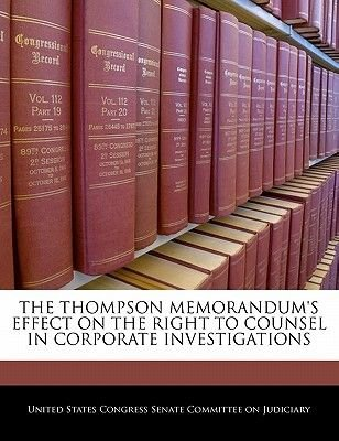 The Thompson Memorandum's Effect on the Right to Counsel in Corporate Investigations (Paperback): United States Congress...