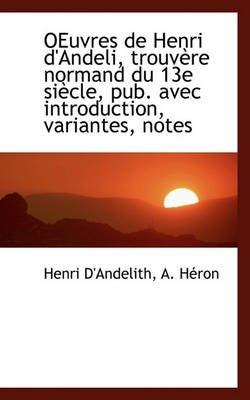 Oeuvres de Henri D'Andeli, Trouv Re Normand Du 13e Si Cle, Pub. Avec Introduction, Variantes, Notes (English, French,...