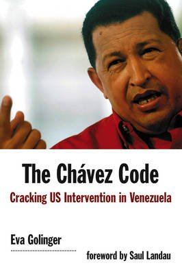The Chavez Code - Cracking US Intervention in Venezuela (Paperback): Eva Golinger