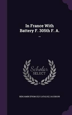 In France with Battery F. 305th F. A. .. (Hardcover): Benjamin (From Old Catalog] Jacobson