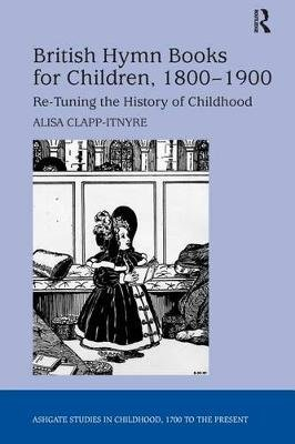 British Hymn Books for Children, 1800-1900 - Re-Tuning the History of Childhood (Electronic book text): Alisa Clapp-Itnyre