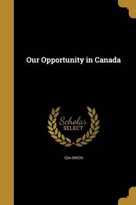 Our Opportunity in Canada (Paperback): Eda Green