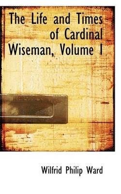 The Life and Times of Cardinal Wiseman, Volume I (Paperback): Wilfrid Philip Ward
