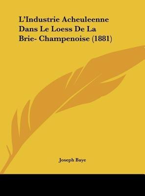 L'Industrie Acheuleenne Dans Le Loess de La Brie- Champenoise (1881) (English, French, Hardcover): Joseph Baye