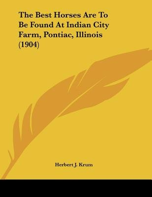 The Best Horses Are to Be Found at Indian City Farm, Pontiac, Illinois (1904) (Paperback): Herbert J. Krum