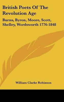 British Poets of the Revolution Age - Burns, Byron, Moore, Scott, Shelley, Wordsworth 1776-1848 (Hardcover): William Clarke...