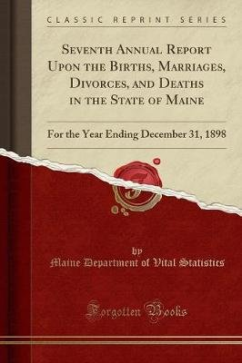Seventh Annual Report Upon the Births, Marriages, Divorces, and Deaths in the State of Maine - For the Year Ending December 31,...