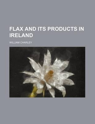 Flax and Its Products in Ireland (Paperback): William Charley