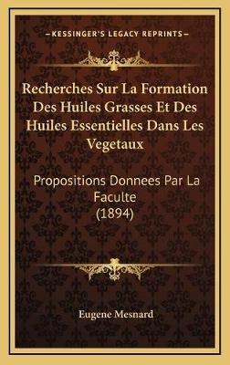 Recherches Sur La Formation Des Huiles Grasses Et Des Huiles Essentielles Dans Les Vegetaux - Propositions Donnees Par La...