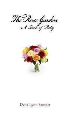The Rose Garden - A Book of Poetry (Hardcover): Dena Lynn Sample