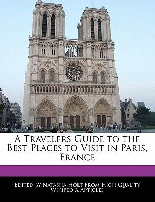 A Travelers Guide to the Best Places to Visit in Paris, France (Paperback): Natasha Holt