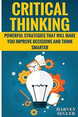 Critical Thinking - Powerful Strategies That Will Make You Improve Decisions and Think Smarter (Paperback): Harvey Segler