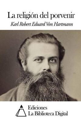 La Religion del Porvenir (Spanish, Paperback): Karl Robert Eduard Von Hartmann