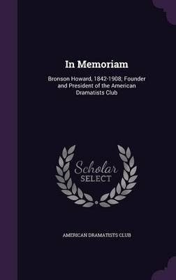 In Memoriam - Bronson Howard, 1842-1908; Founder and President of the American Dramatists Club (Hardcover): American Dramatists...