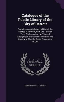 Catalogue of the Public Library of the City of Detroit - Containing an Alphabetical List of the Names of Authors, with the...