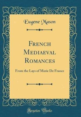 French Mediaeval Romances - From the Lays of Marie de France (Classic Reprint) (Hardcover): Eugene Mason