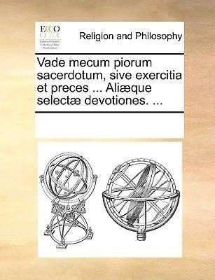 Vade Mecum Piorum Sacerdotum, Sive Exercitia Et Preces ... Ali]que Select] Devotiones. ... (Latin, Paperback): Multiple...