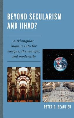 Beyond Secularism and Jihad? - A Triangular Inquiry into the Mosque, the Manger, and Modernity (Hardcover): Peter D Beaulieu