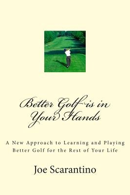 Better Golf Is in Your Hands - A New Approach to Learning and Playing Better Golf for the Rest of Your Life (Paperback): Joe...