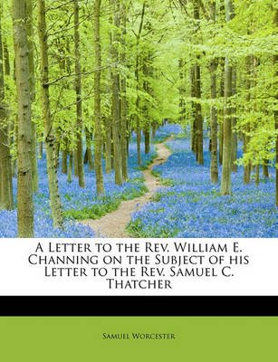 A Letter to the Rev. William E. Channing on the Subject of His Letter to the Rev. Samuel C. Thatcher (Paperback): Samuel...