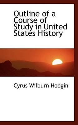 Outline of a Course of Study in United States History (Paperback): Cyrus Wilburn Hodgin