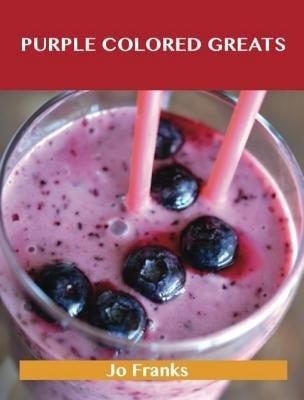 Purple Colored Greats - Delicious Purple Colored Recipes, the Top 74 Purple Colored Recipes (Electronic book text): Jo Franks
