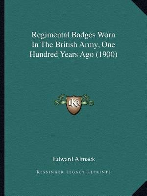 Regimental Badges Worn in the British Army, One Hundred Years Ago (1900) (Paperback): Edward Almack