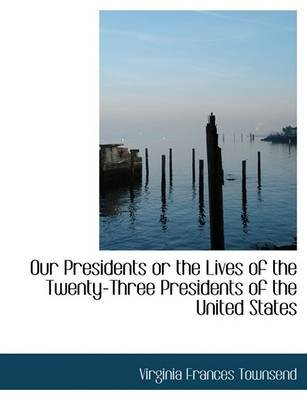 Our Presidents or the Lives of the Twenty-Three Presidents of the United States (Hardcover): Virginia Frances Townsend