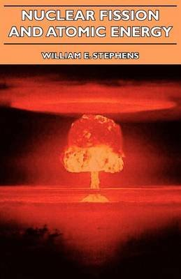 Nuclear Fission And Atomic Energy (Paperback): William E. Stephens