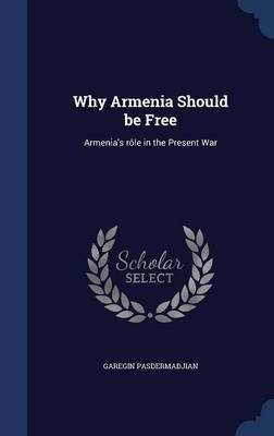 Why Armenia Should Be Free - Armenia's Role in the Present War (Hardcover): Garegin Pasdermadjian