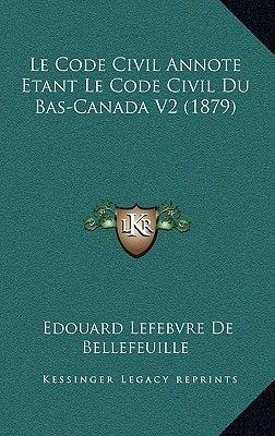 Le Code Civil Annote Etant Le Code Civil Du Bas-Canada V2 (1879) (French, Hardcover): Edouard Lefebvre De Bellefeuille