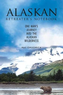The Alaskan Retreater's Notebook - One Man's Journey into the Alaskan Wilderness (Paperback): Ray Ordorica