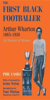 The First Black Footballer - Arthur Wharton 1865-1930: An Absence of Memory (Electronic book text): Phil Vasili