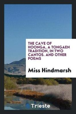 The Cave of Hoonga, a Tongaen Tradition, in Two Cantos. and Other Poems (Paperback): Miss Hindmarsh