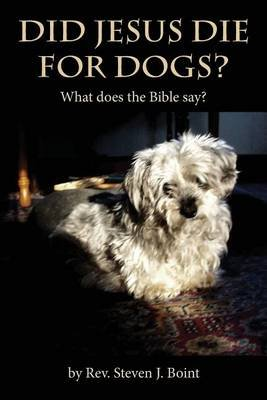 Did Jesus Die for Dogs? - What Does the Bible Say? (Paperback): Rev Steven J Boint