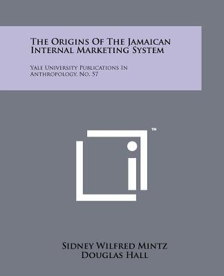 The Origins of the Jamaican Internal Marketing System - Yale University Publications in Anthropology, No. 57 (Paperback):...